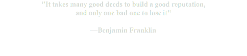 """It takes many good deeds to build a good reputation, and only one bad one to lose it"" —Benjamin Franklin"
